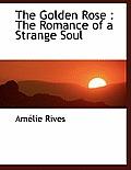 The Golden Rose: The Romance of a Strange Soul