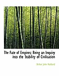 The Fate of Empires; Being an Inquiry Into the Stability of Civilisation