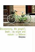 Deuteronomy, the People's Book: Its Origin and Nature: A Defence