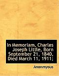 In Memoriam, Charles Joseph Little, Born September 21, 1840, Died March 11, 1911;