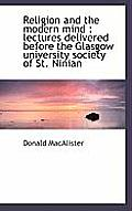 Religion and the Modern Mind: Lectures Delivered Before the Glasgow University Society of St. Ninia
