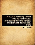 Practical Forestry in the Pacific Northwest; Protecting Existing Forests and Growing News Ones, from