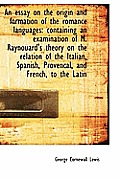 An Essay on the Origin and Formation of the Romance Languages: Containing an Examination of M. Rayno