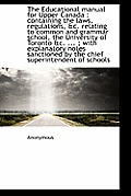 The Educational Manual for Upper Canada: Containing the Laws, Regulations, &C. Relating to Common a