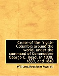 Cruise of the Frigate Columbia Around the World, Under the Command of Commodore George C. Read, in 1