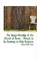 The Image-Worship of the Church of Rome: Proved to Be Contrary to Holy Scripture
