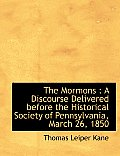 The Mormons: A Discourse Delivered Before the Historical Society of Pennsylvania, March 26, 1850