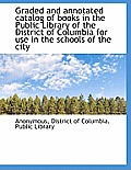 Graded and Annotated Catalog of Books in the Public Library of the District of Columbia for Use in T