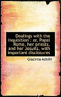 Dealings with the Inquisition: Or, Papal Rome, Her Priests, and Her Jesuits, with Important Disclos