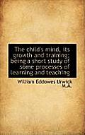 The Child's Mind, Its Growth and Training; Being a Short Study of Some Processes of Learning and Tea