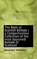 The Book of Scottish Ballads: A Comprehensive Collection of the Most Approved Ballads of Scotland