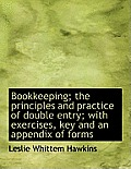 Bookkeeping; The Principles and Practice of Double Entry; With Exercises, Key and an Appendix of for