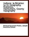 Indiana: In Relation to Its Geography, Statistics, Institutions, County Topography