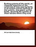 Banking Systems of the World, an Impartial Statement of the Conditions of Note Issue by Banks in All