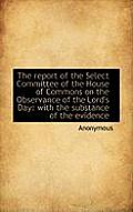 The Report of the Select Committee of the House of Commons on the Observance of the Lord's Day: With