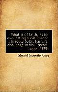 What Is of Faith, as to Everlasting Punishment?: In Reply to Dr. Farrar's Challenge in His 'Eternal