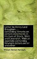Letter to Henry Lord Brougham ... Containing Remarks on Certain Statements in His Lives of Black, Wa