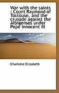 War with the Saints: Count Raymond of Toulouse, and the Crusade Against the Albigenses Under Pope I