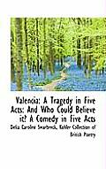 Valencia: A Tragedy in Five Acts: And Who Could Believe It? a Comedy in Five Acts