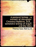 A Pastoral Bishop: A Memoir of Alexander Chinnery-Haldane, D.D., Sometime Bishop of Argyll and the