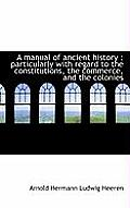 A Manual of Ancient History: Particularly with Regard to the Constitutions, the Commerce, and the C