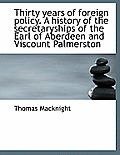 Thirty Years of Foreign Policy. a History of the Secretaryships of the Earl of Aberdeen and Viscount