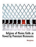Religions of Mission Fields as Viewed by Protestant Missionaries