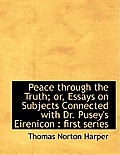 Peace Through the Truth; Or, Essays on Subjects Connected with Dr. Pusey's Eirenicon: First Series