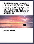 Parliamentary Portraits; Or, Sketches of the Public Character of Some of the Most Distinguished Spea