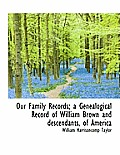 Our Family Records; A Genealogical Record of William Brown and Descendants, of America