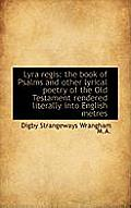Lyra Regis: The Book of Psalms and Other Lyrical Poetry of the Old Testament Rendered Literally Into