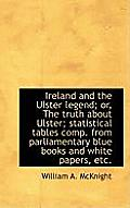 Ireland and the Ulster Legend; Or, the Truth about Ulster; Statistical Tables Comp. from Parliamenta