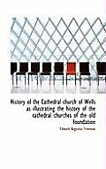 History of the Cathedral Church of Wells as Illustrating the History of the Cathedral Churches of Th