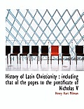 History of Latin Christianity: Including That of the Popes to the Pontificate of Nicholas V