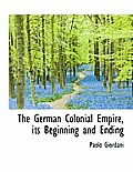 The German Colonial Empire, Its Beginning and Ending