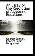 An Essay on the Resolution of Algebraic Equations