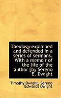 Theology Explained and Defended in a Series of Sermons. with a Memoir of the Life of the Author [By