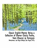 Classic English Poetry: Being a Collection of Shorter Classic Poems, from Chaucer to Tennyson