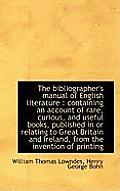 The Bibliographer's Manual of English Literature: Containing an Account of Rare, Curious, and Usefu