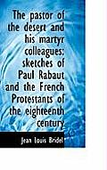 The Pastor of the Desert and His Martyr Colleagues: Sketches of Paul Rabaut and the French Protestan