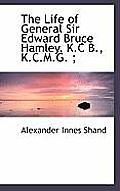 The Life of General Sir Edward Bruce Hamley, K.C B., K.C.M.G.;