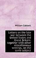 Letters on the Late War Between the United States and Great Britain: Together with Other Miscellaneo