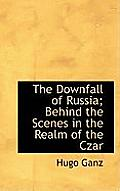 The Downfall of Russia; Behind the Scenes in the Realm of the Czar