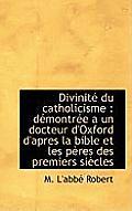 Divinit Du Catholicisme: D Montr E a Un Docteur D'Oxford D'Apres La Bible Et Les P Res Des Premier