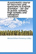A Systematic Course of Exercises and Questions in English Grammar: For Use in Public Schools, High