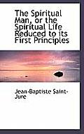 The Spiritual Man, or the Spiritual Life Reduced to Its First Principles