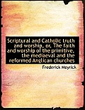 Scriptural and Catholic Truth and Worship, Or, the Faith and Worship of the Primitive, the Mediaeval