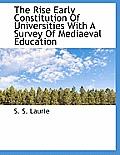 The Rise Early Constitution of Universities with a Survey of Mediaeval Education