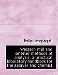 Western Mill and Smelter Methods of Analysis; A Practical Laboratory Handbook for the Assayer and Ch
