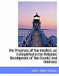 The Progress of the Intellect, as Exemplified in the Religious Development of the Greeks and Hebrews